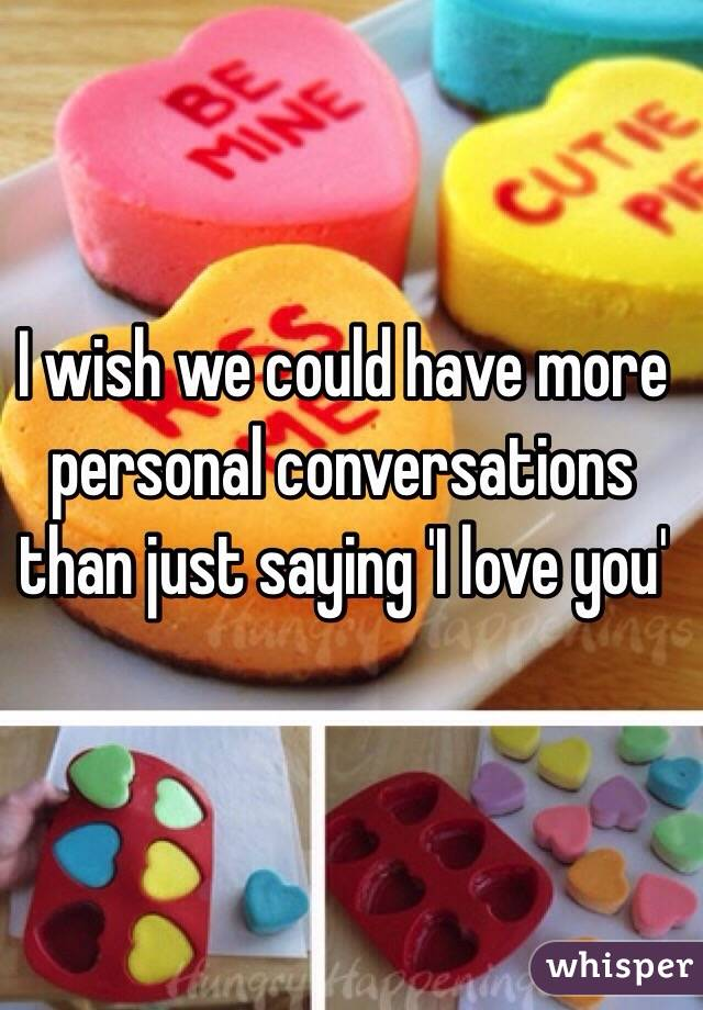 I wish we could have more personal conversations than just saying 'I love you'