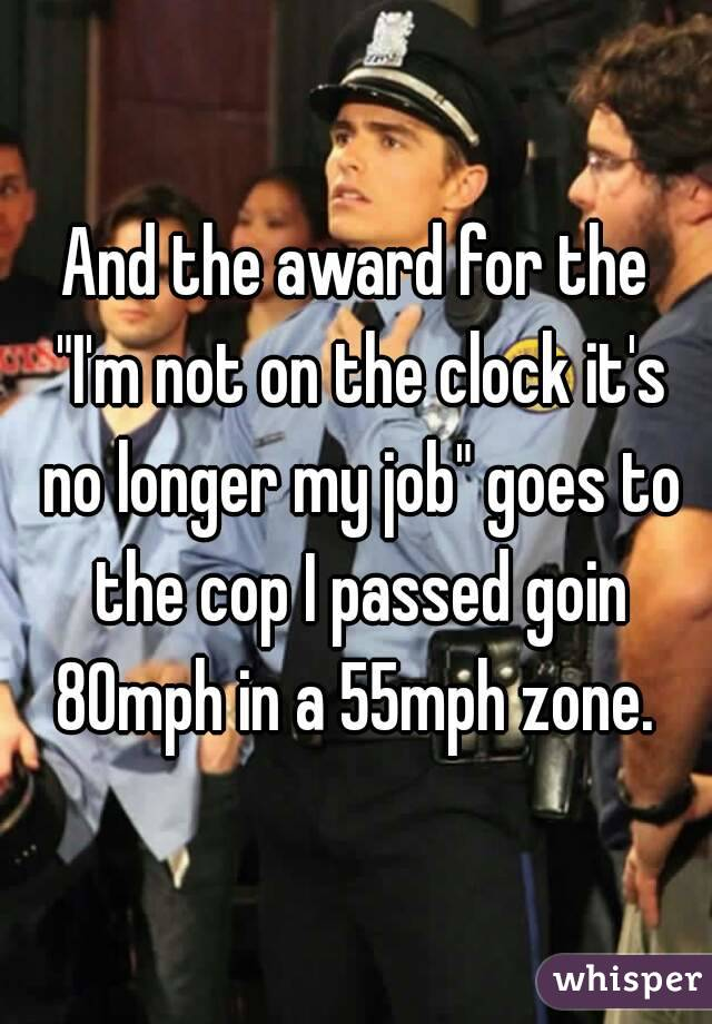 """And the award for the """"I'm not on the clock it's no longer my job"""" goes to the cop I passed goin 80mph in a 55mph zone."""