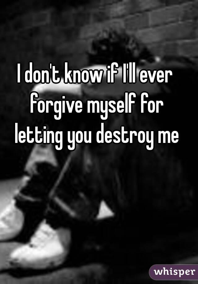 I don't know if I'll ever forgive myself for letting you destroy me
