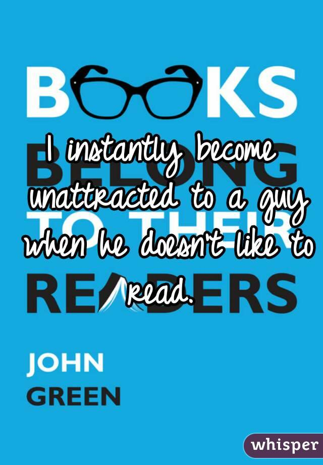 I instantly become unattracted to a guy when he doesn't like to read.