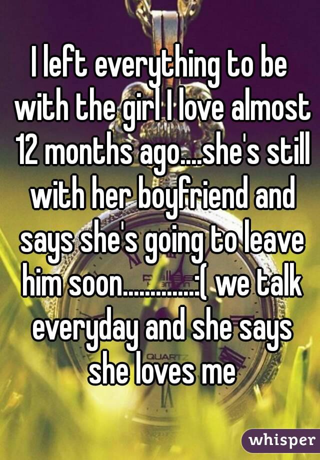 I left everything to be with the girl I love almost 12 months ago....she's still with her boyfriend and says she's going to leave him soon.............:( we talk everyday and she says she loves me