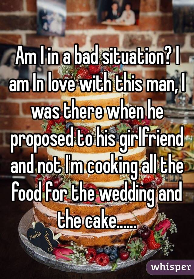Am I in a bad situation? I am In love with this man, I was there when he proposed to his girlfriend and not I'm cooking all the food for the wedding and the cake......
