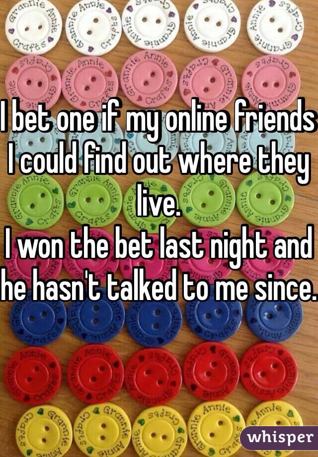 I bet one if my online friends I could find out where they live. I won the bet last night and he hasn't talked to me since.