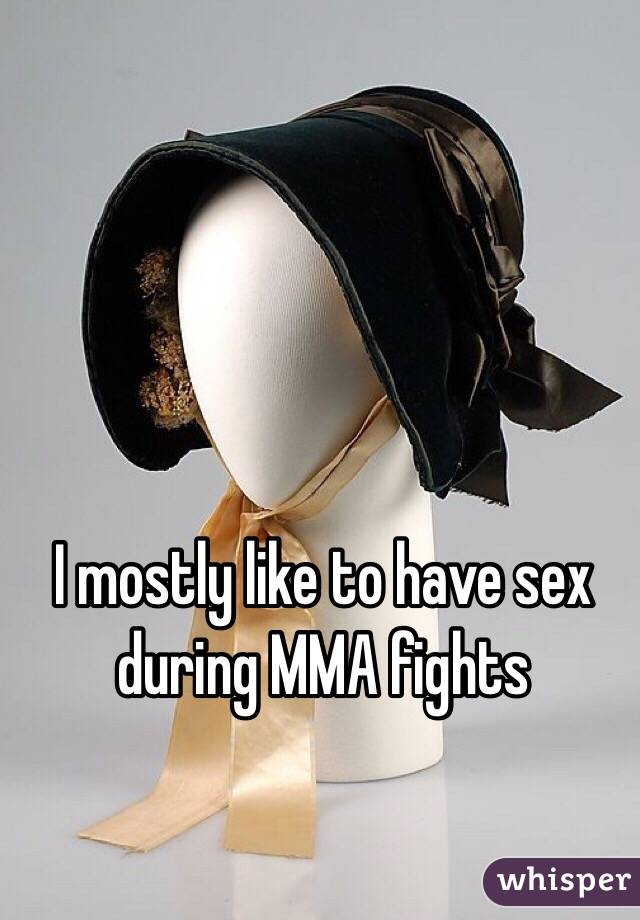 I mostly like to have sex during MMA fights