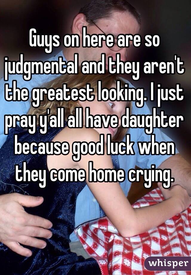 Guys on here are so judgmental and they aren't the greatest looking. I just pray y'all all have daughter  because good luck when they come home crying.