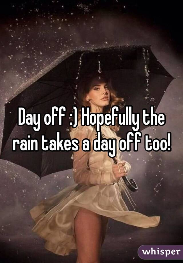 Day off :) Hopefully the rain takes a day off too!