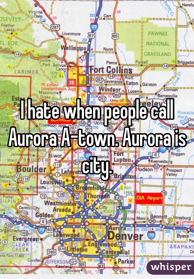 I hate when people call Aurora A-town. Aurora is city.
