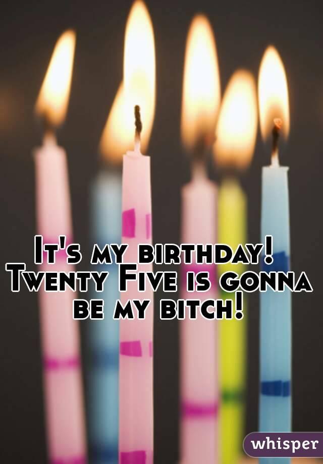 It's my birthday!  Twenty Five is gonna be my bitch!