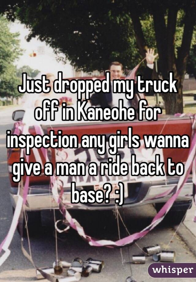 Just dropped my truck off in Kaneohe for inspection any girls wanna give a man a ride back to base? :)