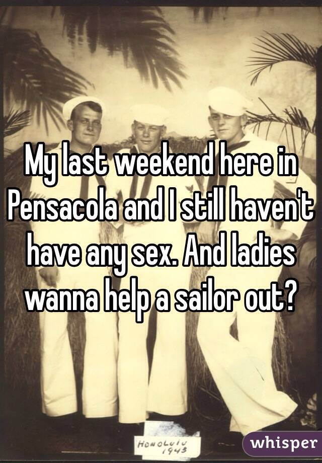 My last weekend here in Pensacola and I still haven't have any sex. And ladies wanna help a sailor out?