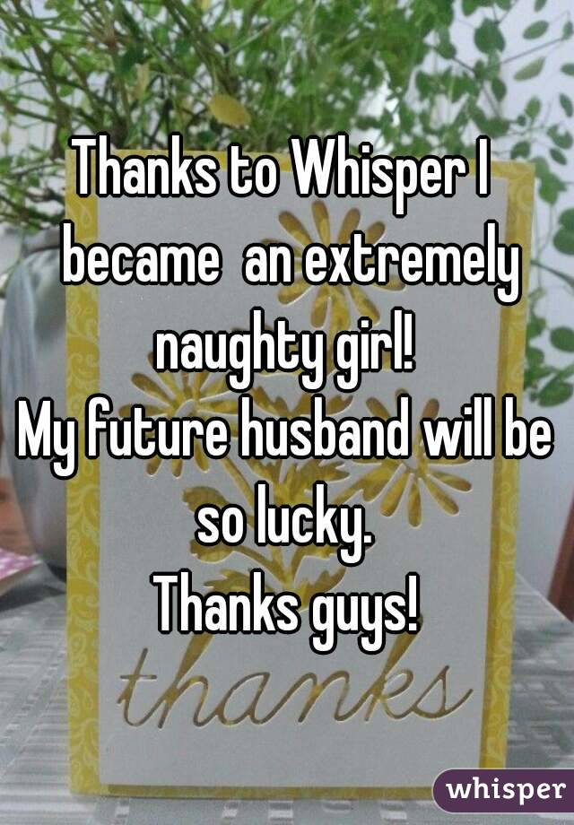Thanks to Whisper I  became  an extremely naughty girl!  My future husband will be so lucky.  Thanks guys!