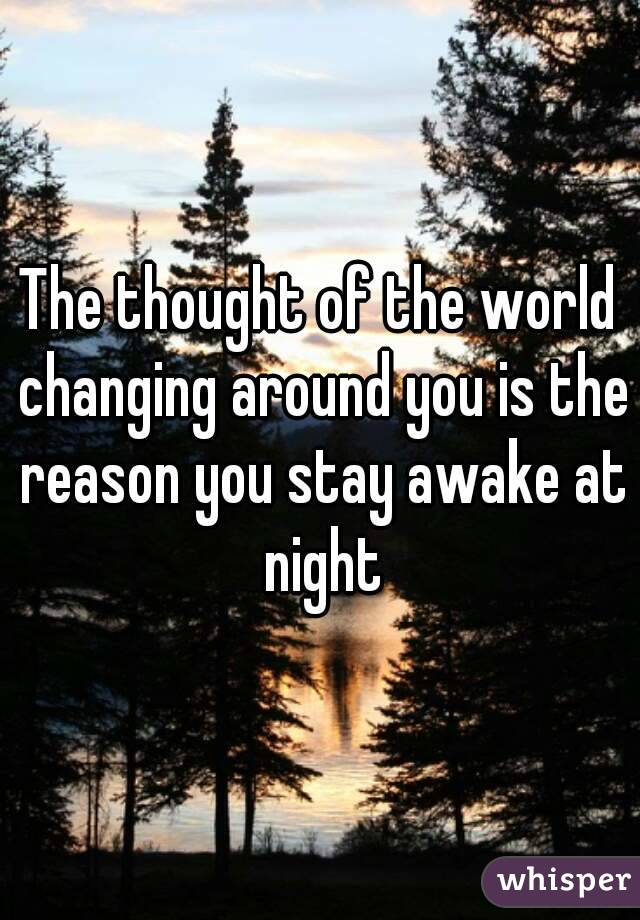 The thought of the world changing around you is the reason you stay awake at night