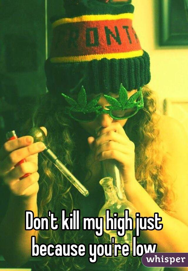 Don't kill my high just because you're low