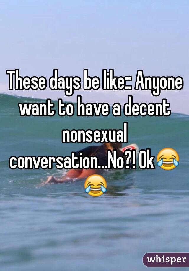 These days be like:: Anyone want to have a decent nonsexual conversation...No?! Ok😂😂