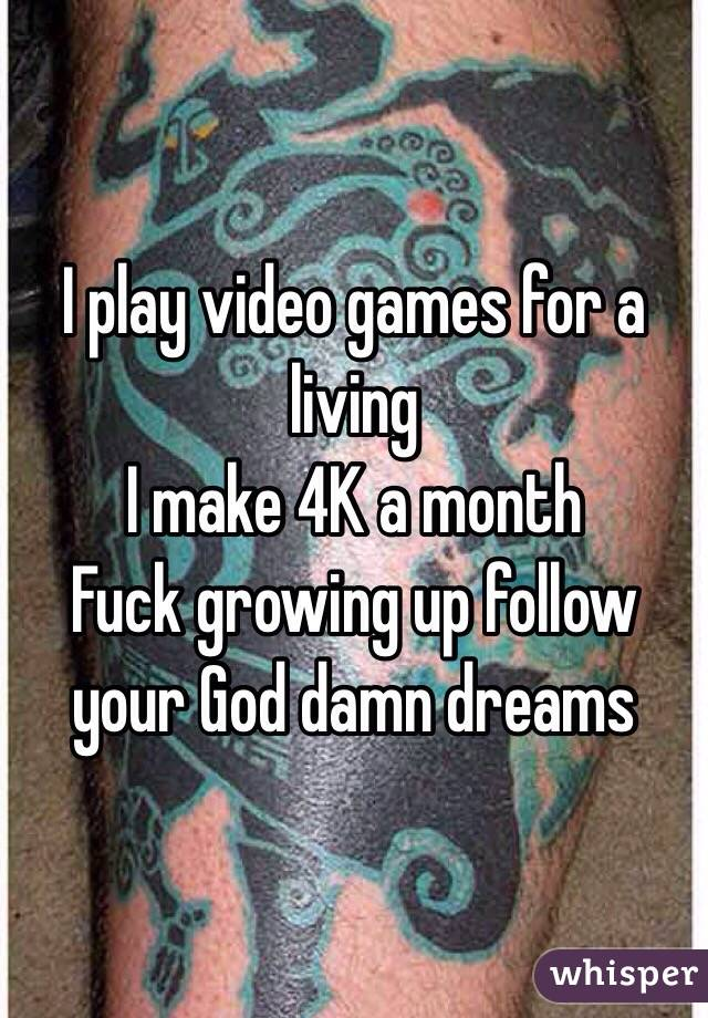 I play video games for a living  I make 4K a month   Fuck growing up follow your God damn dreams