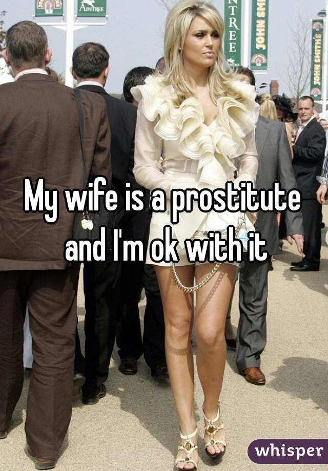 My wife is a prostitute and I'm ok with it
