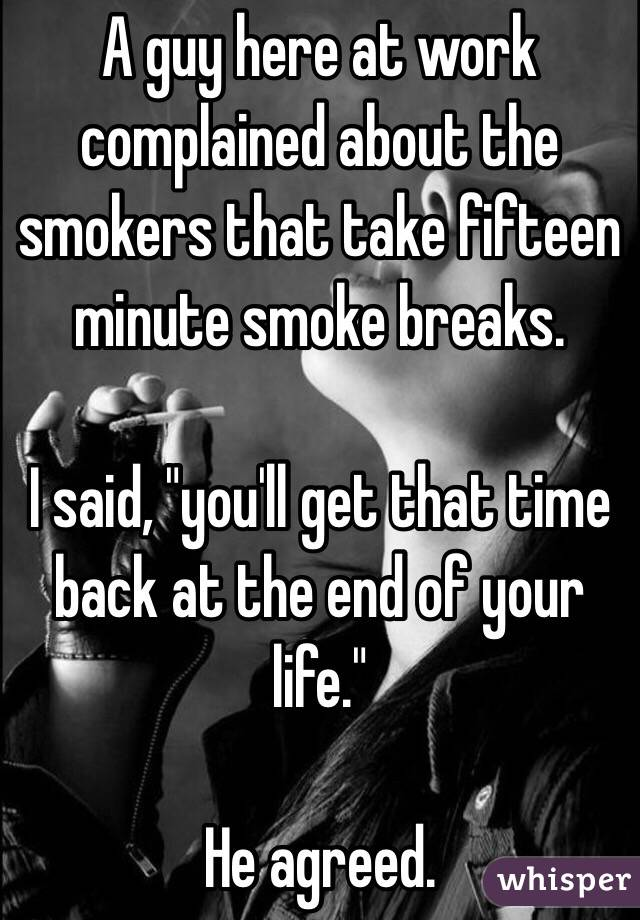 """A guy here at work complained about the smokers that take fifteen minute smoke breaks.    I said, """"you'll get that time back at the end of your life.""""   He agreed."""