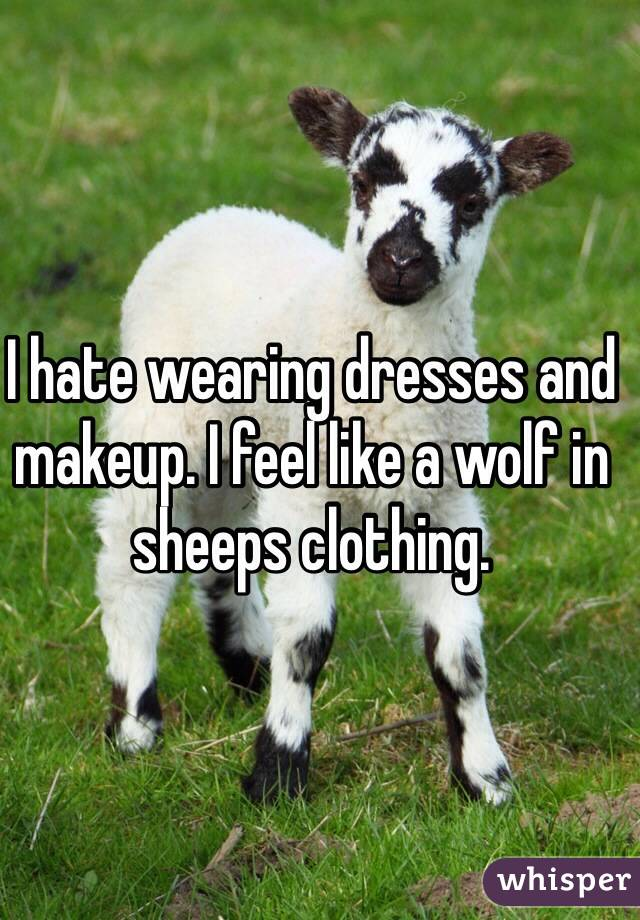 I hate wearing dresses and makeup. I feel like a wolf in sheeps clothing.