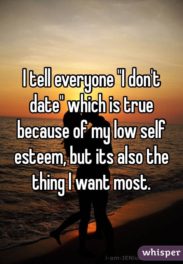 "I tell everyone ""I don't date"" which is true because of my low self esteem, but its also the thing I want most."