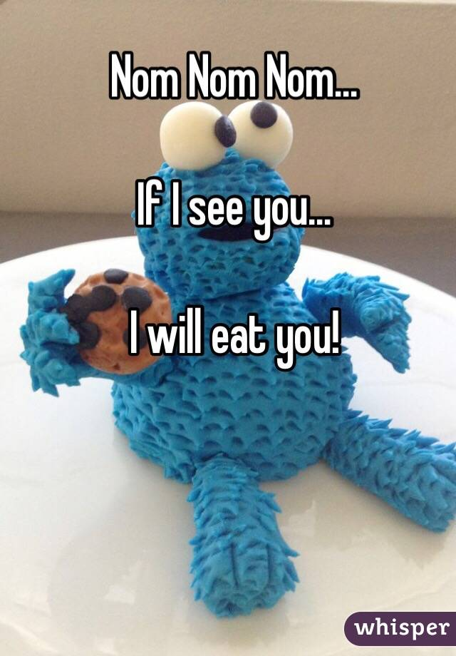 Nom Nom Nom...  If I see you...  I will eat you!