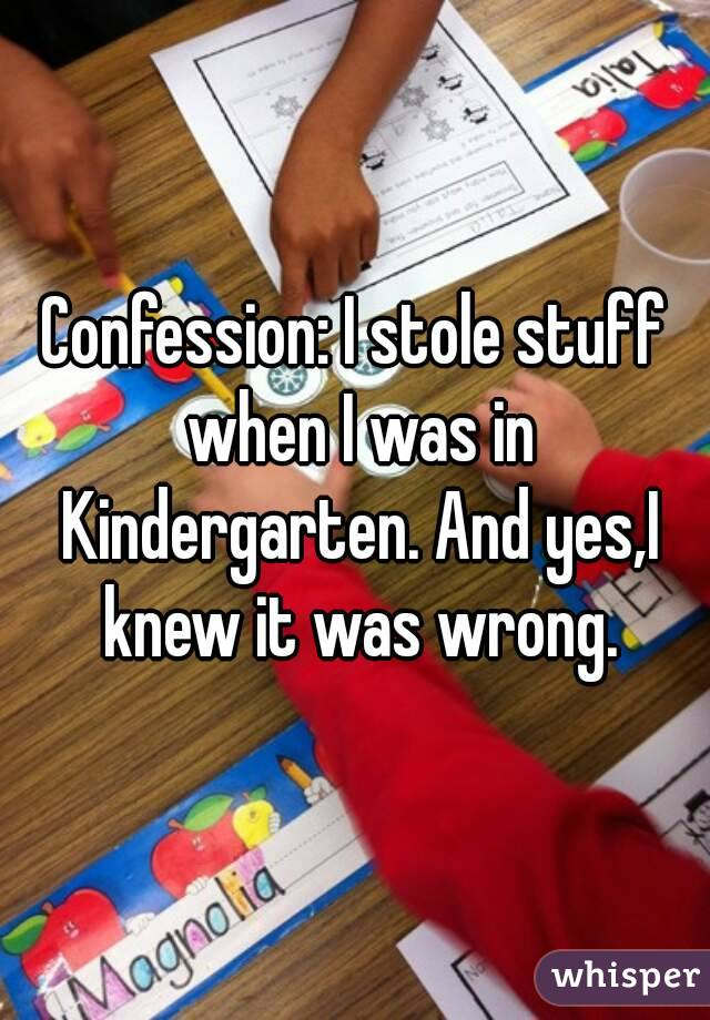 Confession: I stole stuff when I was in Kindergarten. And yes,I knew it was wrong.