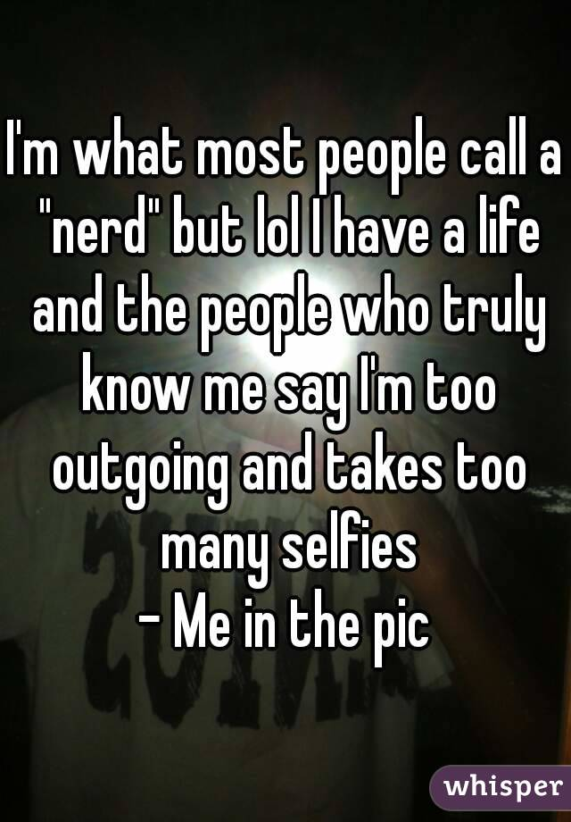 "I'm what most people call a ""nerd"" but lol I have a life and the people who truly know me say I'm too outgoing and takes too many selfies - Me in the pic"