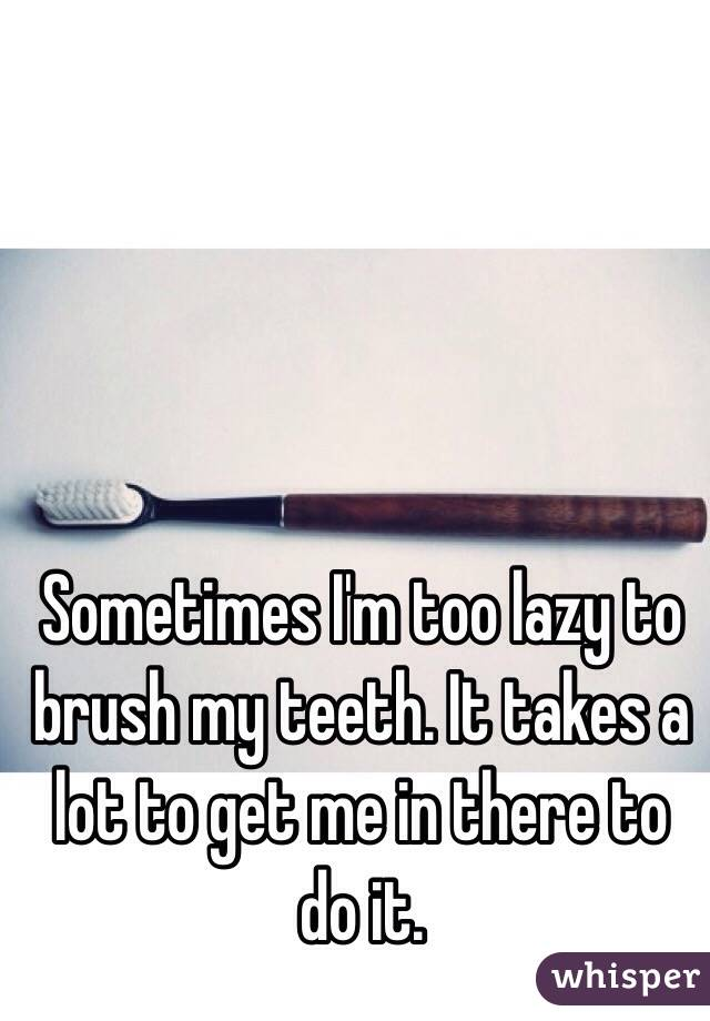 Sometimes I'm too lazy to brush my teeth. It takes a lot to get me in there to do it.