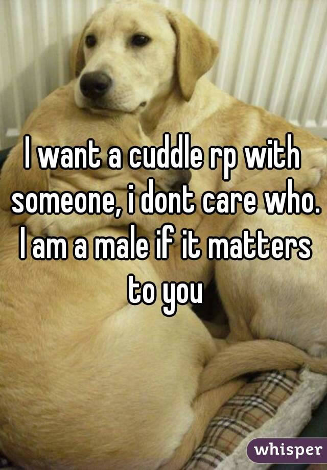 I want a cuddle rp with someone, i dont care who. I am a male if it matters to you