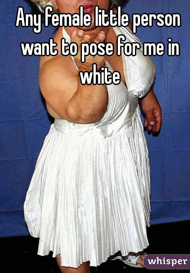 Any female little person want to pose for me in white
