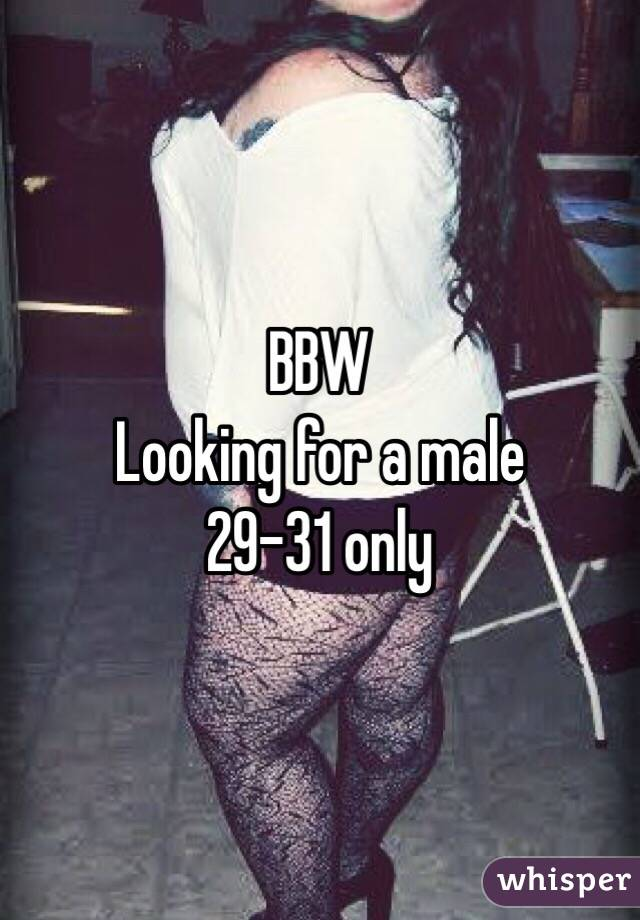 BBW Looking for a male  29-31 only