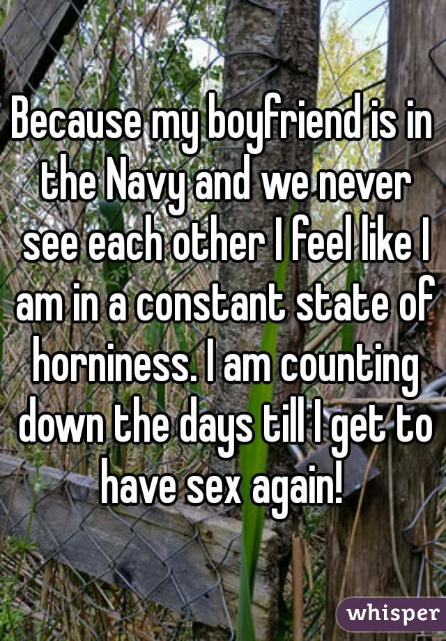Because my boyfriend is in the Navy and we never see each other I feel like I am in a constant state of horniness. I am counting down the days till I get to have sex again!