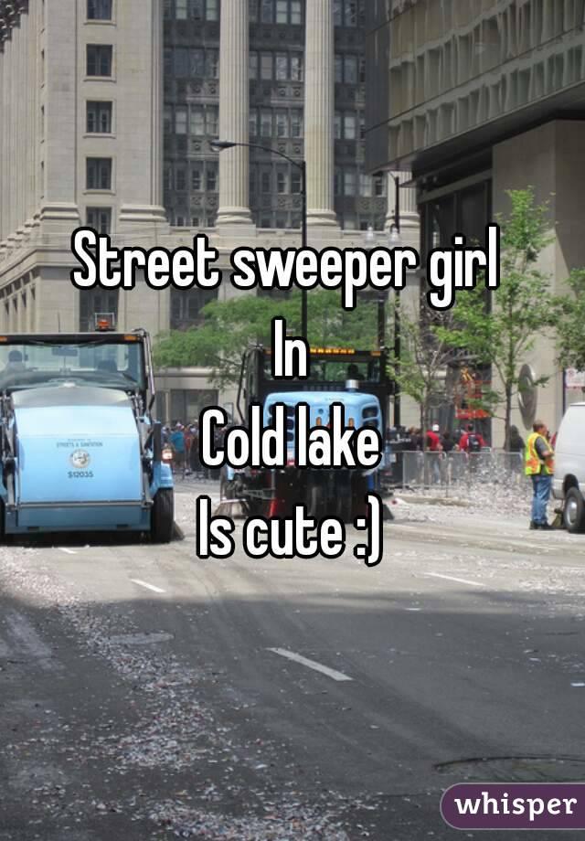 Street sweeper girl  In  Cold lake   Is cute :)