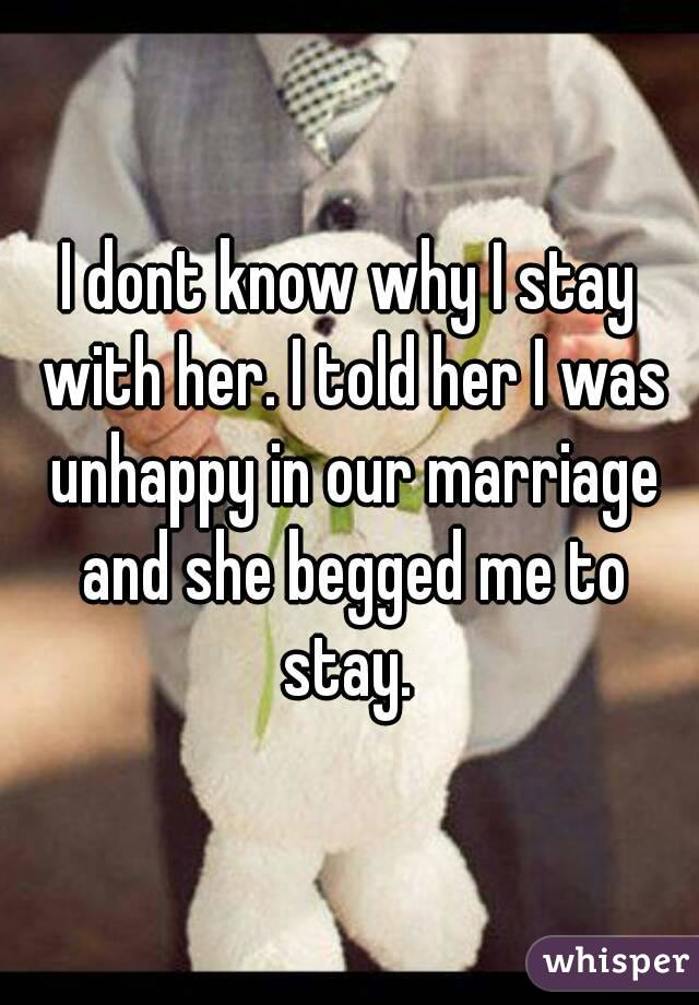 I dont know why I stay with her. I told her I was unhappy in our marriage and she begged me to stay.