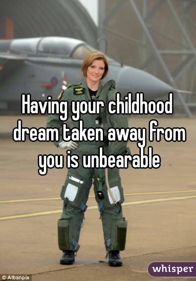 Having your childhood dream taken away from you is unbearable