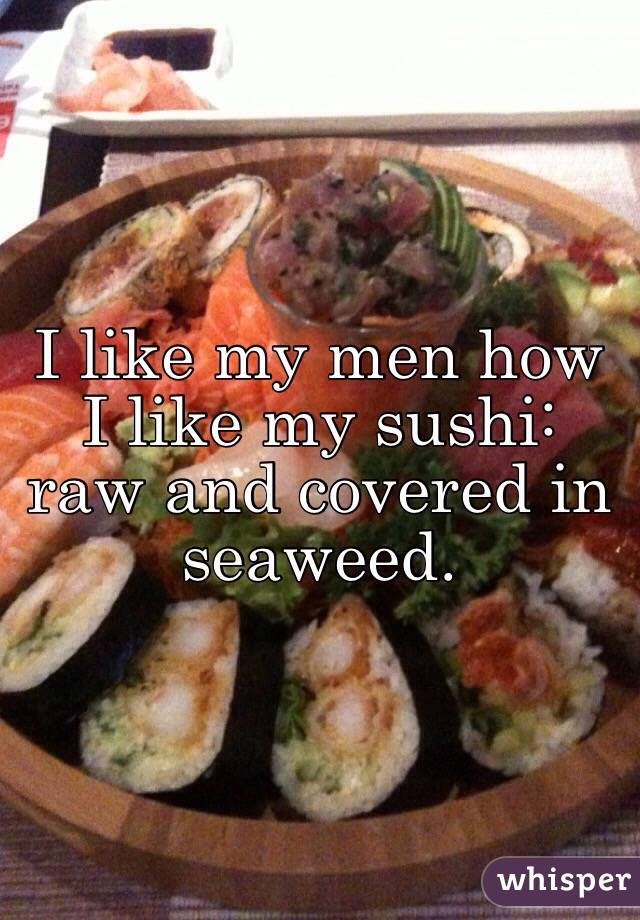I like my men how I like my sushi: raw and covered in seaweed.
