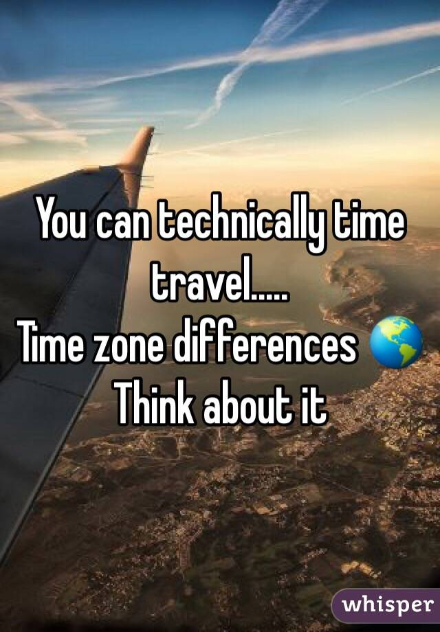 You can technically time travel..... Time zone differences 🌎 Think about it