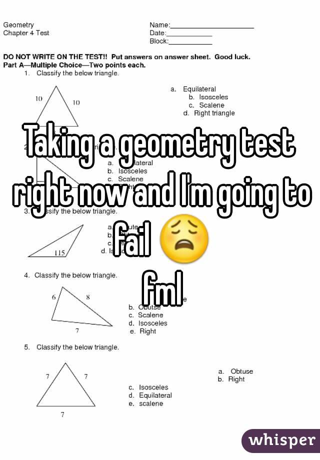 Taking a geometry test right now and I'm going to fail 😩 fml