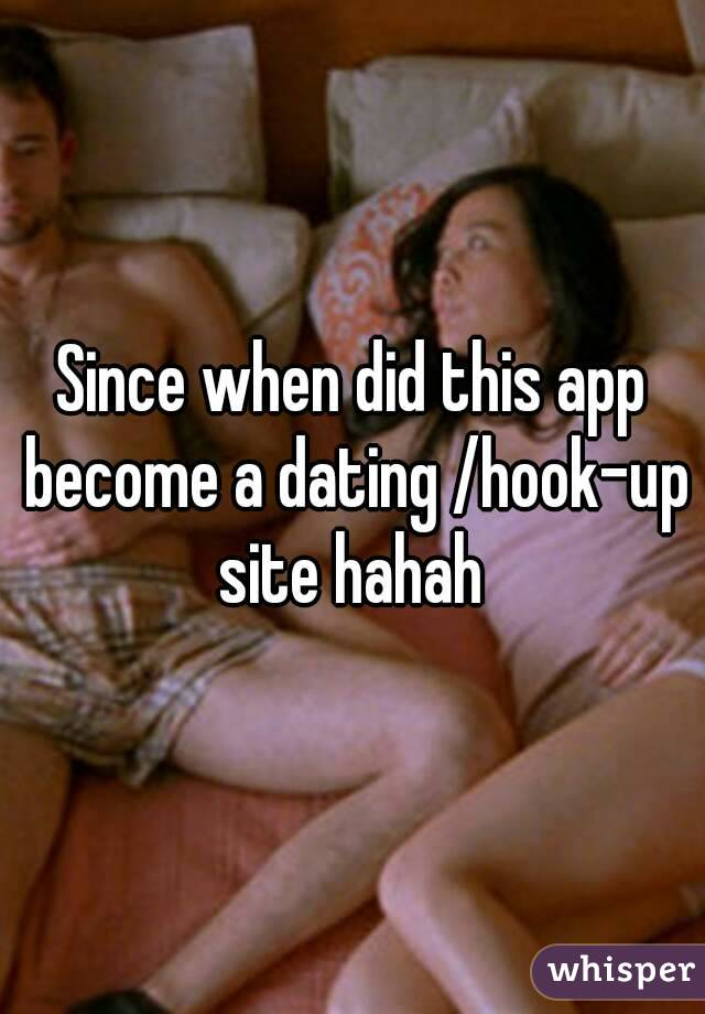Since when did this app become a dating /hook-up site hahah