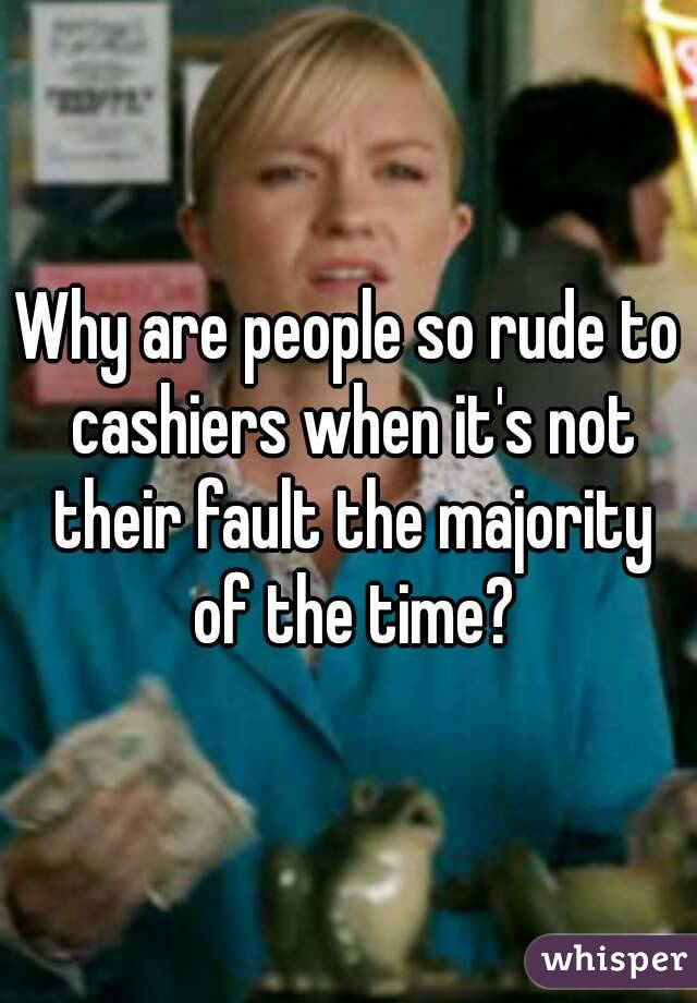 Why are people so rude to cashiers when it's not their fault the majority of the time?