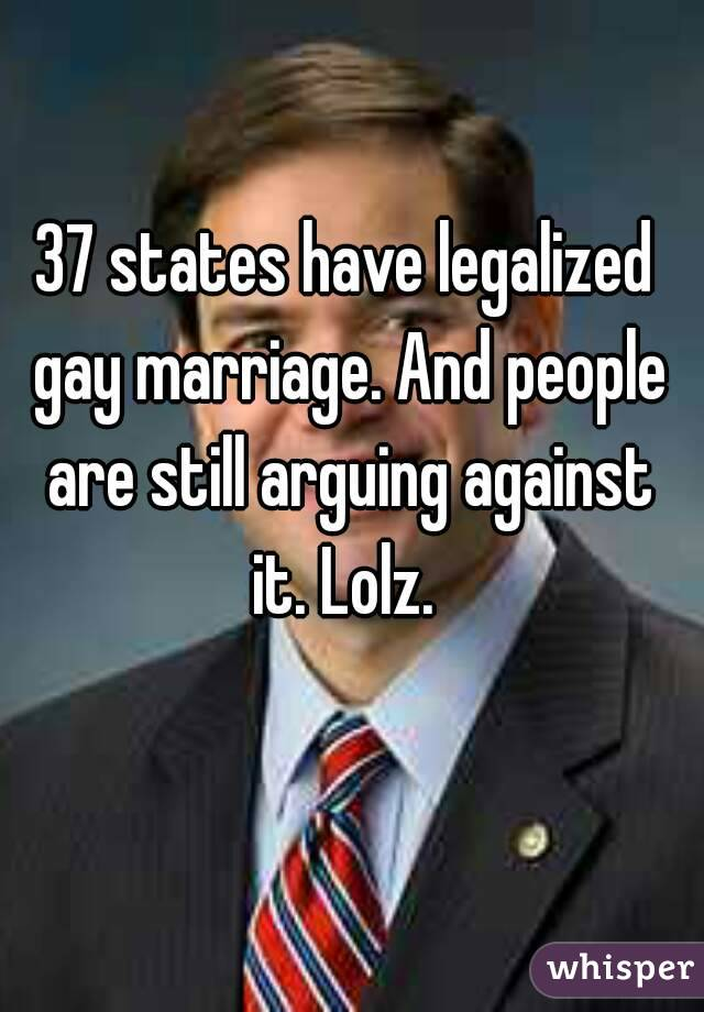 37 states have legalized gay marriage. And people are still arguing against it. Lolz.