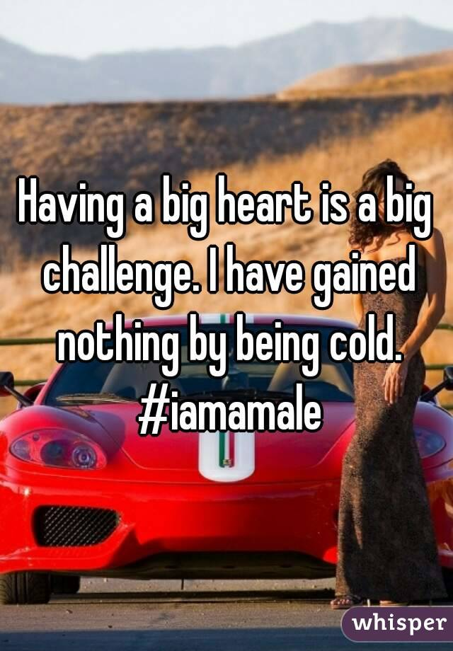 Having a big heart is a big challenge. I have gained nothing by being cold. #iamamale
