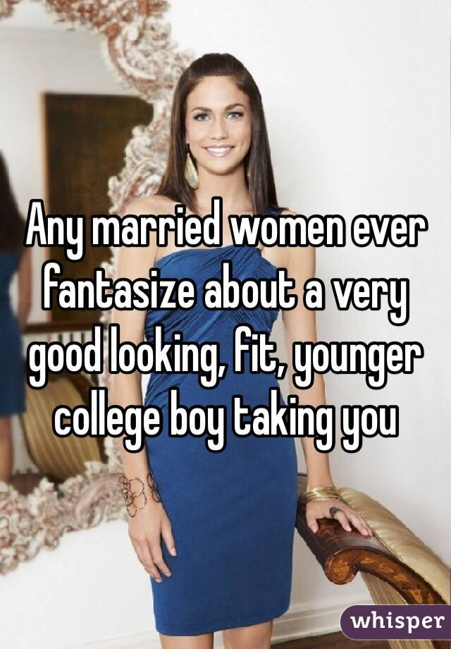 Any married women ever fantasize about a very good looking, fit, younger college boy taking you