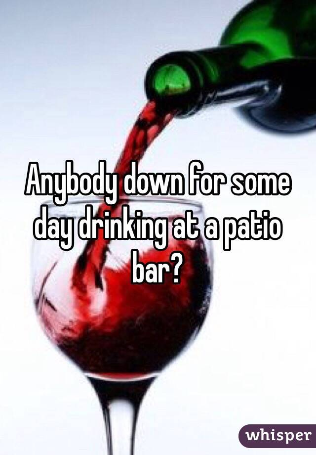 Anybody down for some day drinking at a patio bar?