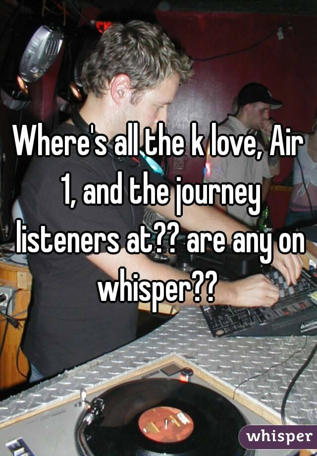 Where's all the k love, Air 1, and the journey listeners at?? are any on whisper??
