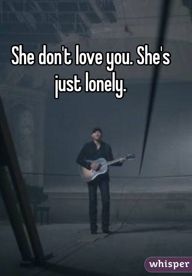 She don't love you. She's just lonely.