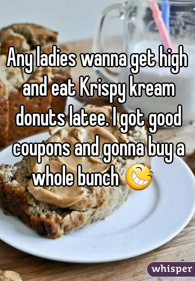 Any ladies wanna get high and eat Krispy kream donuts latee. I got good coupons and gonna buy a whole bunch 😆