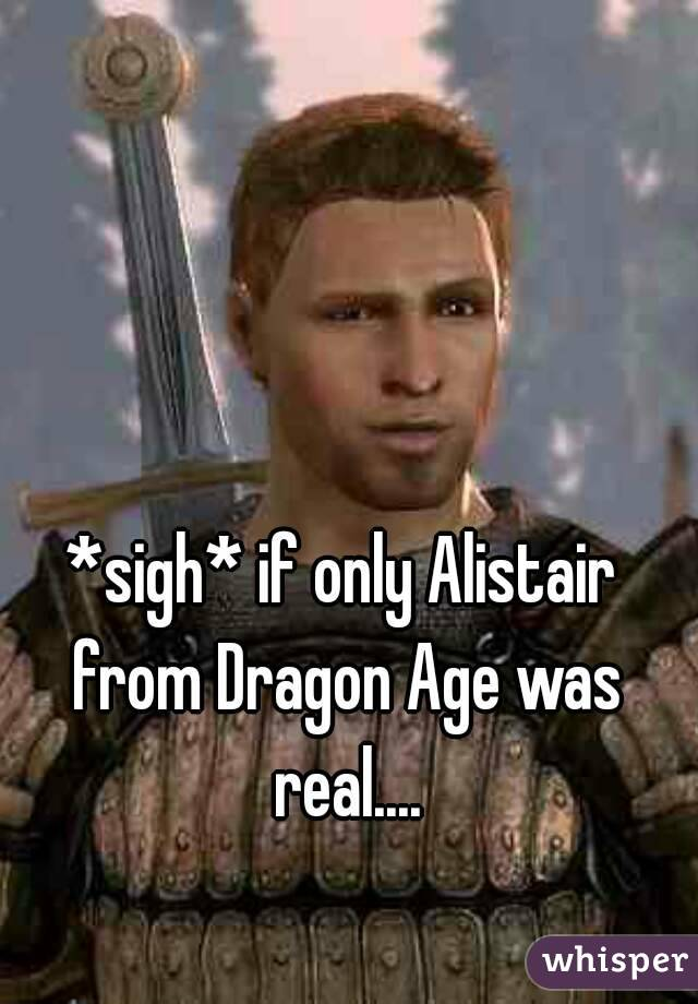 *sigh* if only Alistair from Dragon Age was real....