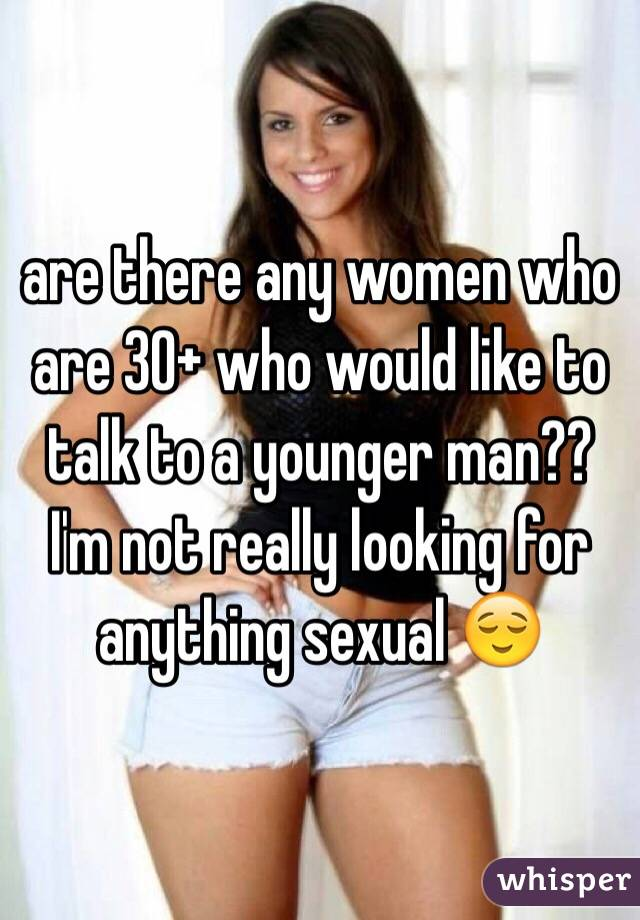 are there any women who are 30+ who would like to talk to a younger man?? I'm not really looking for anything sexual 😌
