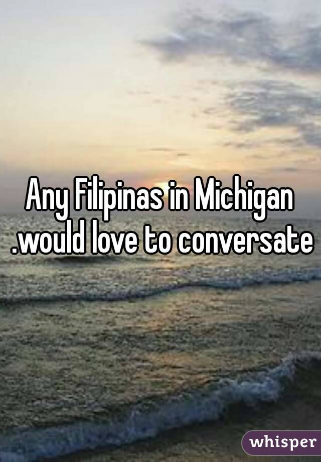 Any Filipinas in Michigan .would love to conversate