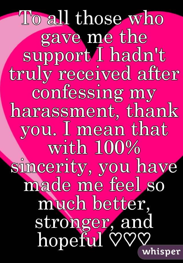 To all those who gave me the support I hadn't truly received after confessing my harassment, thank you. I mean that with 100% sincerity, you have made me feel so much better, stronger, and hopeful ♡♡♡